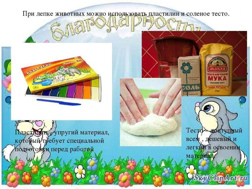 При лепке животных можно использовать пластилин и соленое тесто. Пластилин – ...