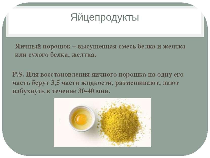 Яйцепродукты Яичный порошок – высушенная смесь белка и желтка или сухого белк...