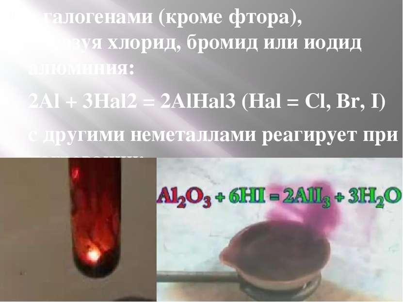 сгалогенами(кромефтора), образуяхлорид,бромидилииодид алюминия: 2Al + ...