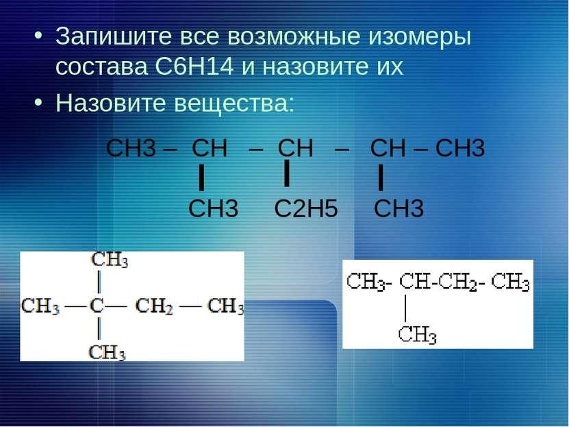 Запишите все возможные изомеры состава С6Н14 и назовите их Назовите вещества:...