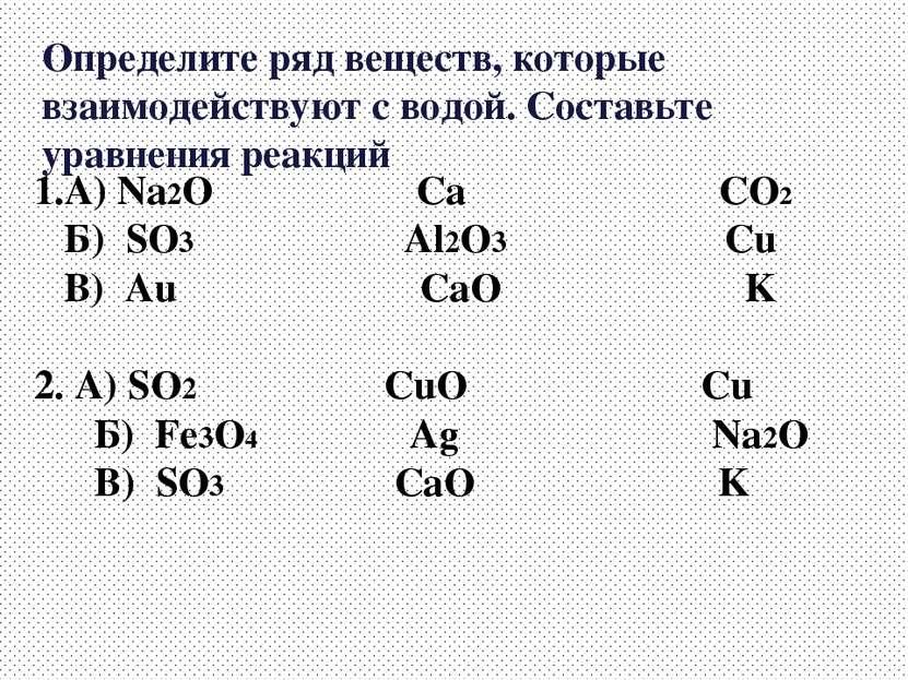 Определите ряд веществ, которые взаимодействуют с водой. Составьте уравнения ...