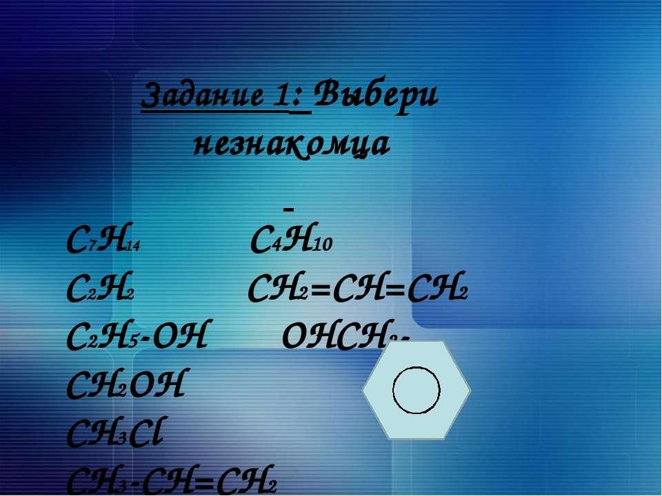 Задание 1: Выбери незнакомца C7H14 C4H10 C2H2 CH2=CH=CH2 C2H5-OH OHCH2-CH2OH ...