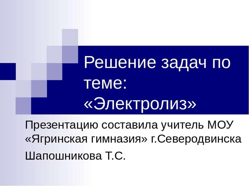 Решение задач по теме: «Электролиз» Презентацию составила учитель МОУ «Ягринс...