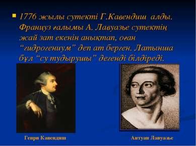 1776 жылы сутекті Г.Кавендиш алды. Француз ғалымы А. Лавуазье сутектің жай за...