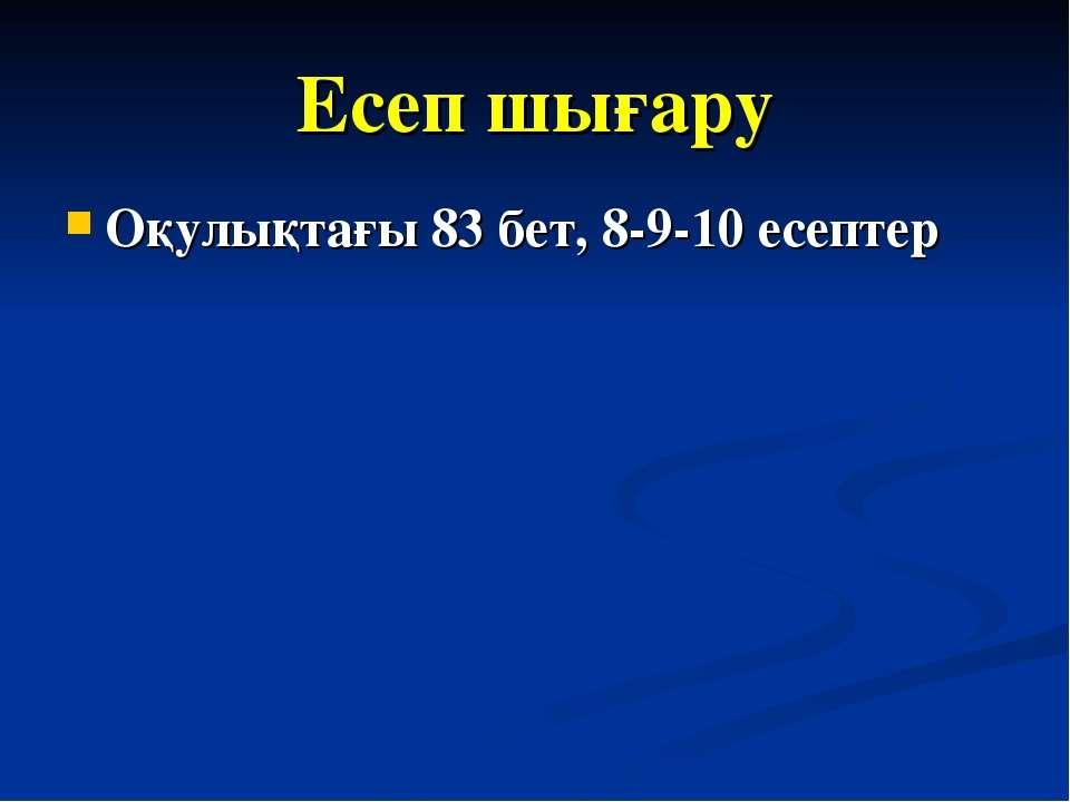 Есеп шығару Оқулықтағы 83 бет, 8-9-10 есептер