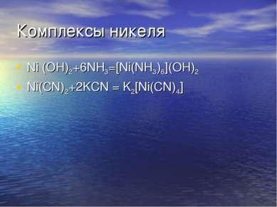 Комплексы никеля Ni (OH)2+6NH3=[Ni(NH3)6](OH)2 Ni(CN)2+2KCN = K2[Ni(CN)4]