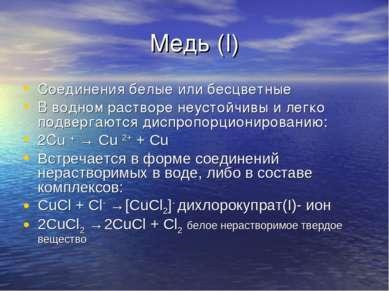 Медь (I) Соединения белые или бесцветные В водном растворе неустойчивы и легк...