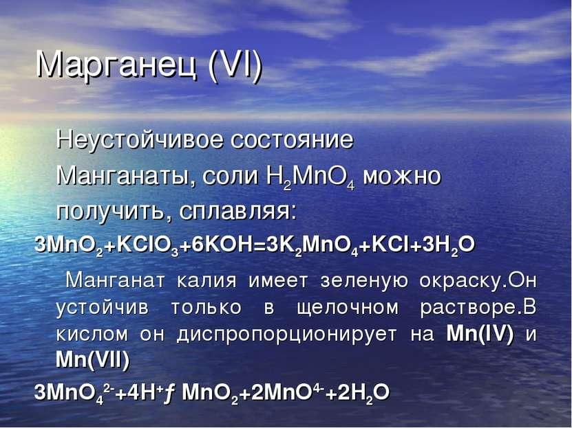 Марганец (VI) Неустойчивое состояние Манганаты, соли H2MnO4 можно получить, с...