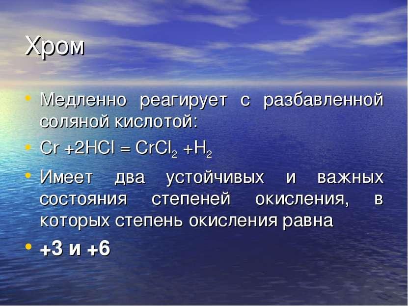 Хром Медленно реагирует с разбавленной соляной кислотой: Cr +2HCl = CrCl2 +H2...