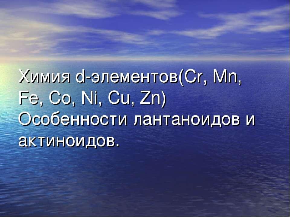 Химия d-элементов(Cr, Mn, Fe, Co, Ni, Cu, Zn) Особенности лантаноидов и актин...