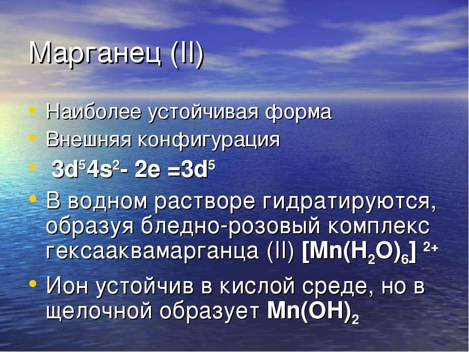 Марганец (II) Наиболее устойчивая форма Внешняя конфигурация 3d54s2- 2е =3d5 ...