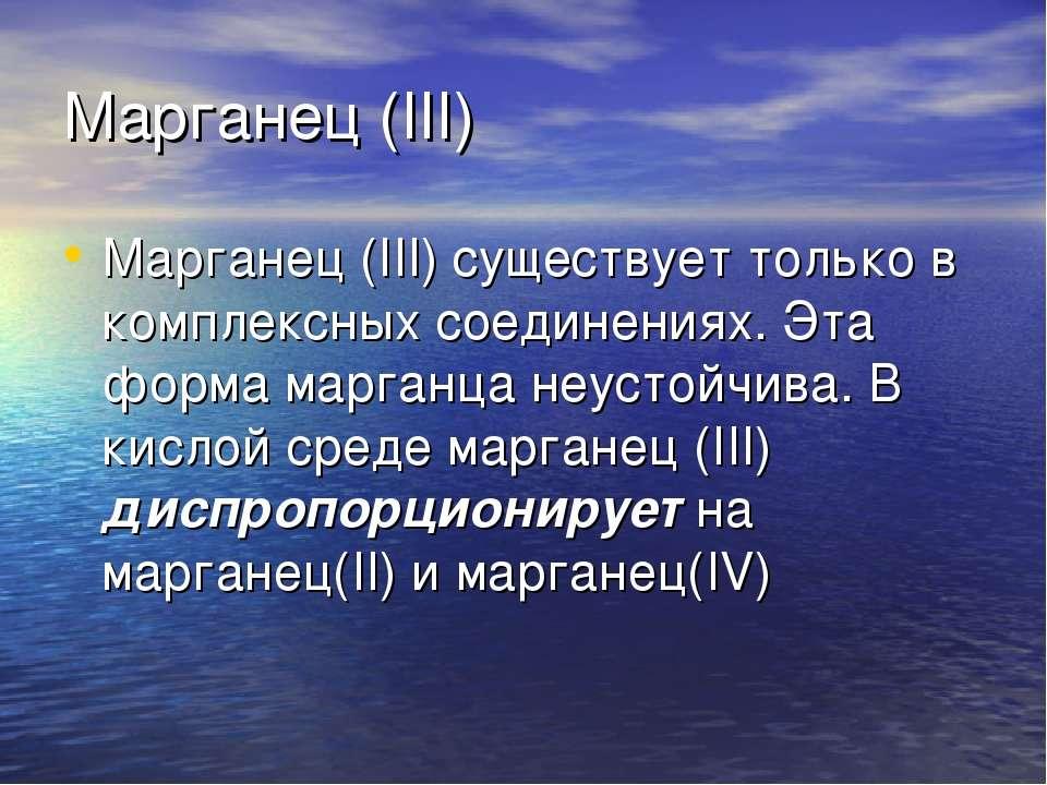 Марганец (III) Марганец (III) существует только в комплексных соединениях. Эт...