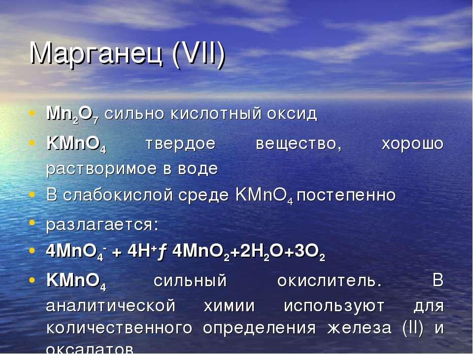 Марганец (VII) Mn2O7 сильно кислотный оксид KMnO4 твердое вещество, хорошо ра...