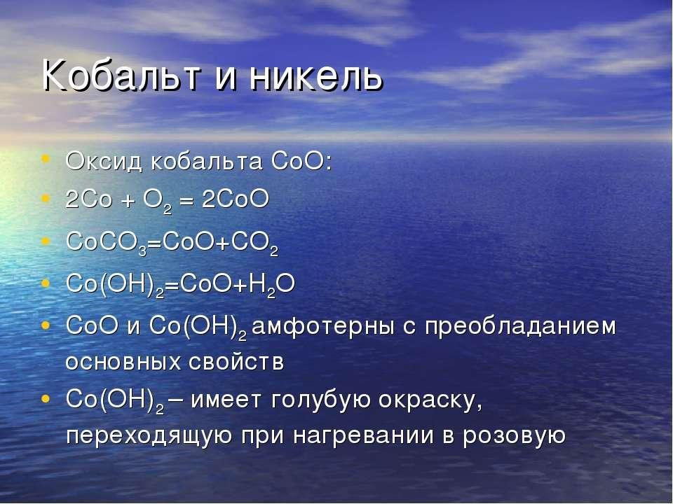 Кобальт и никель Оксид кобальта СоО: 2Co + O2 = 2CoO CoCO3=CoO+CO2 Co(OH)2=Co...