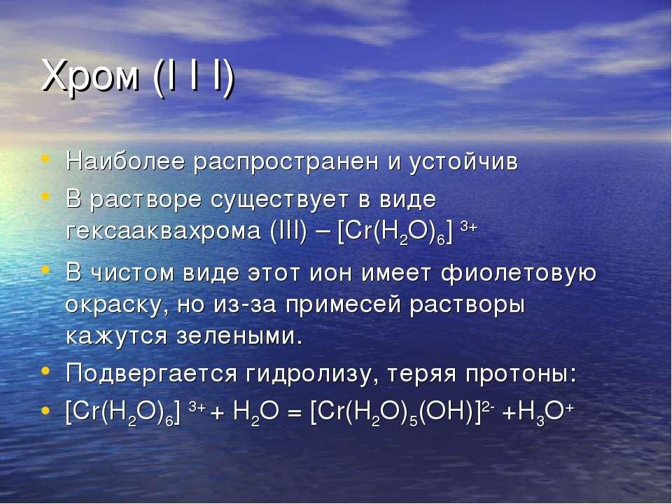 Хром (I I I) Наиболее распространен и устойчив В растворе существует в виде г...