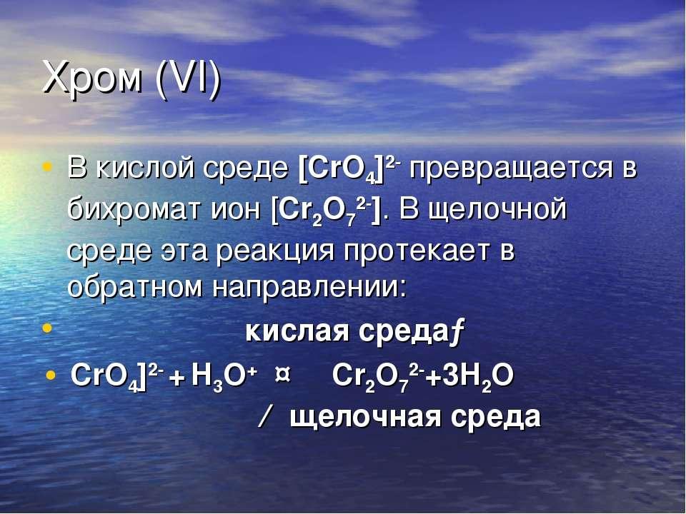 Хром (VI) В кислой среде [CrO4]2- превращается в бихромат ион [Cr2O72-]. В ще...