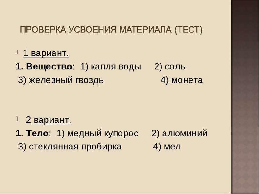 1 вариант. 1. Вещество: 1) капля воды 2) соль 3) железный гвоздь 4) монета 2 ...