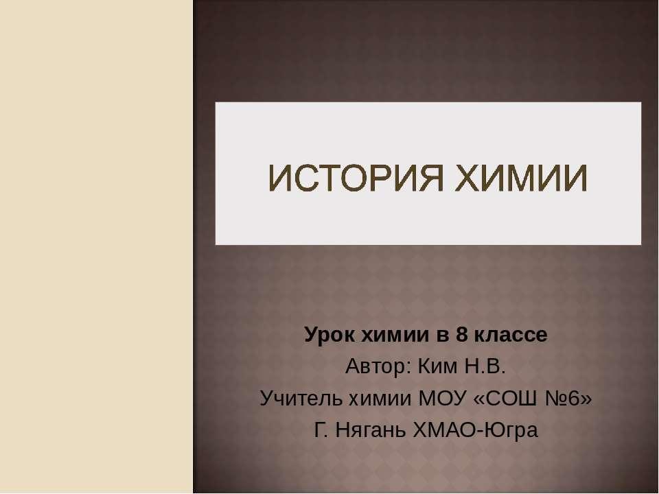 Урок химии в 8 классе Автор: Ким Н.В. Учитель химии МОУ «СОШ №6» Г. Нягань ХМ...