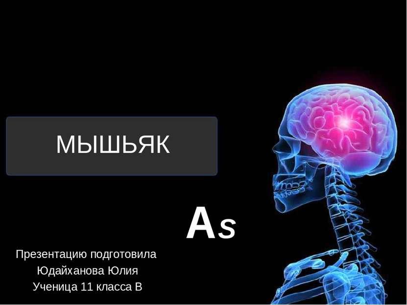 МЫШЬЯК Презентацию подготовила Юдайханова Юлия Ученица 11 класса В AS