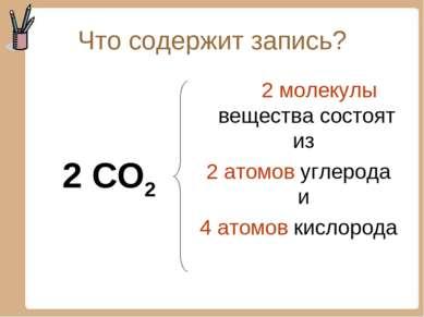 Что содержит запись? 2 CO2 2 молекулы вещества состоят из 2 атомов углерода и...