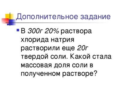 Дополнительное задание В 300г 20% раствора хлорида натрия растворили еще 20г ...