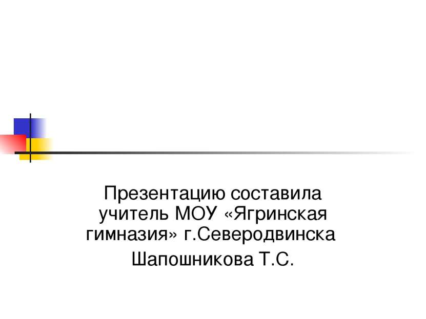 Презентацию составила учитель МОУ «Ягринская гимназия» г.Северодвинска Шапошн...