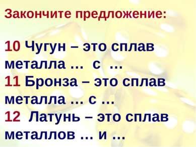 Закончите предложение: 10 Чугун – это сплав металла … с … 11 Бронза – это спл...