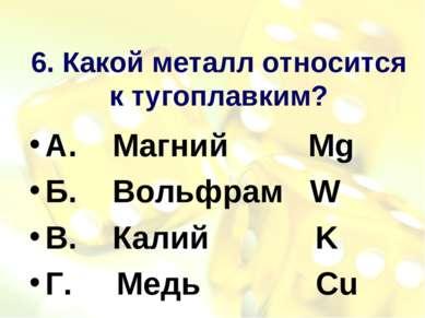 6. Какой металл относится к тугоплавким? А. Магний Mg Б. Вольфрам W В. Калий ...