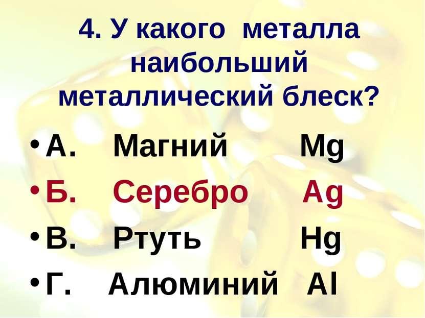 4. У какого металла наибольший металлический блеск? А. Магний Mg Б. Серебро A...