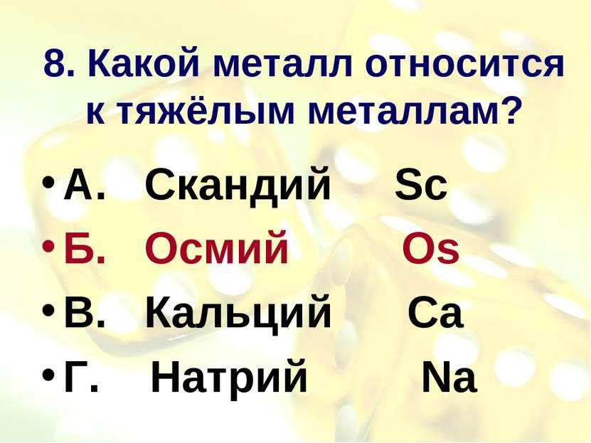 8. Какой металл относится к тяжёлым металлам? А. Скандий Sc Б. Осмий Os В. Ка...