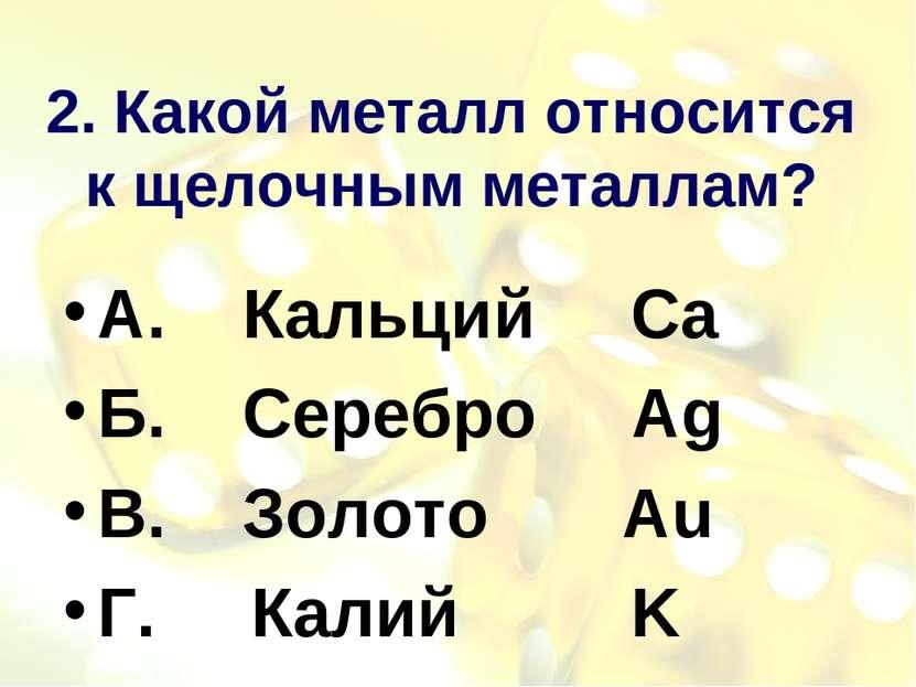 2. Какой металл относится к щелочным металлам? А. Кальций Ca Б. Серебро Ag В....
