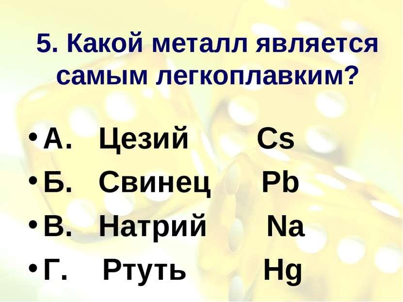 5. Какой металл является самым легкоплавким? А. Цезий Cs Б. Свинец Pb В. Натр...