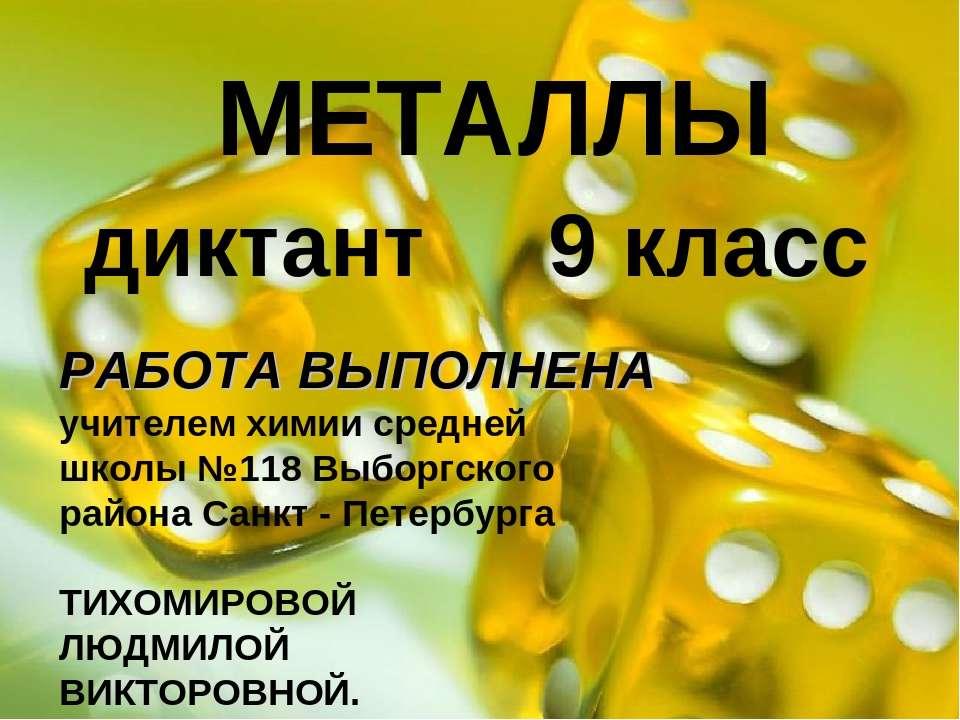 МЕТАЛЛЫ диктант 9 класс РАБОТА ВЫПОЛНЕНА учителем химии средней школы №118 Вы...