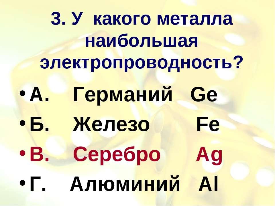 3. У какого металла наибольшая электропроводность? А. Германий Ge Б. Железо F...
