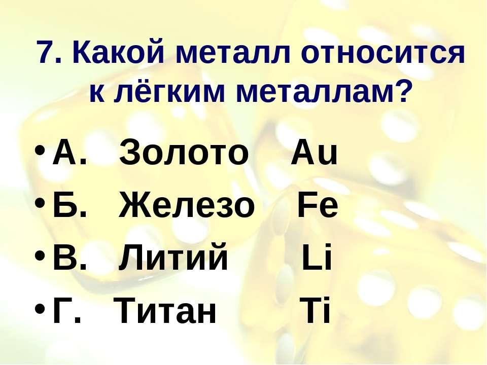 7. Какой металл относится к лёгким металлам? А. Золото Au Б. Железо Fe В. Лит...