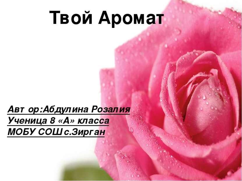 Твой Аромат Автор:Абдулина Розалия Ученица 8 «А» класса МОБУ СОШ с.Зирган