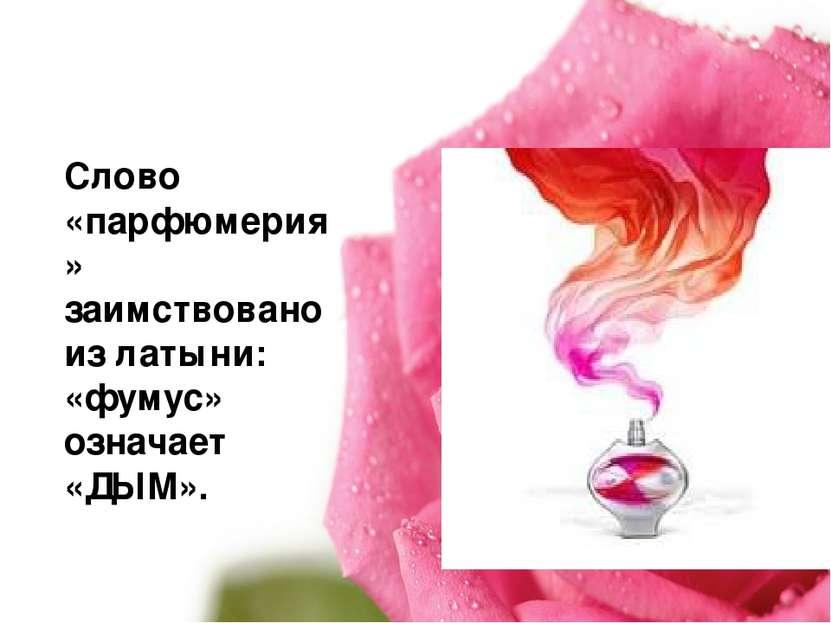 Слово «парфюмерия» заимствовано из латыни: «фумус» означает «ДЫМ».