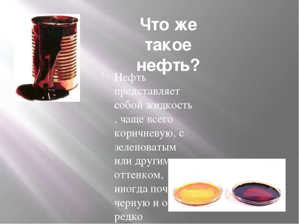 Что же такое нефть? Нефть представляет собой жидкость , чаще всего коричневую...