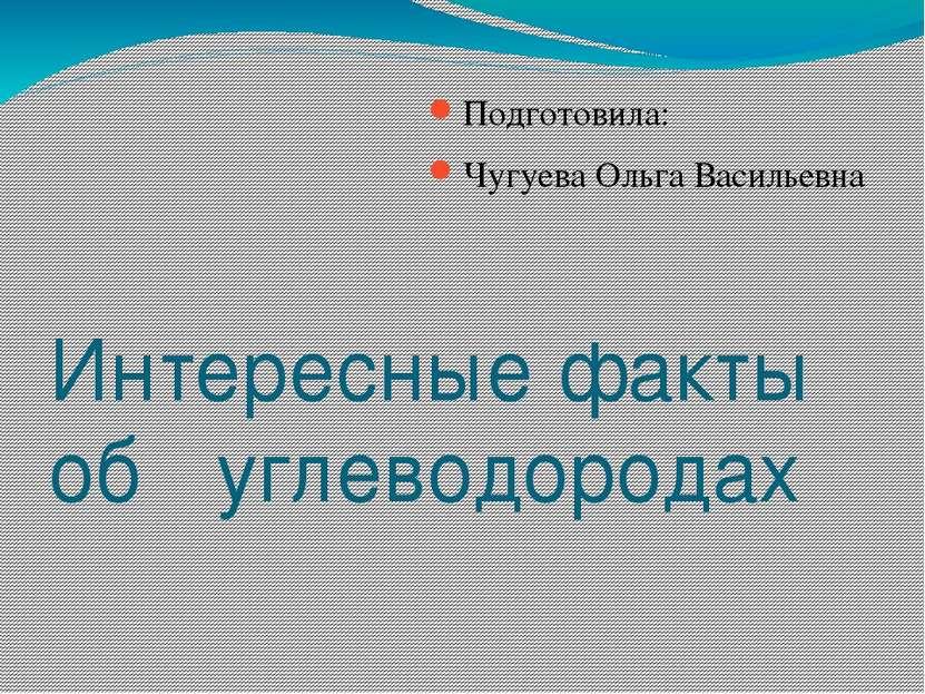 Интересные факты об углеводородах Подготовила: Чугуева Ольга Васильевна