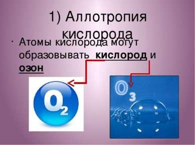 1) Аллотропия кислорода Атомы кислорода могут образовывать кислород и озон