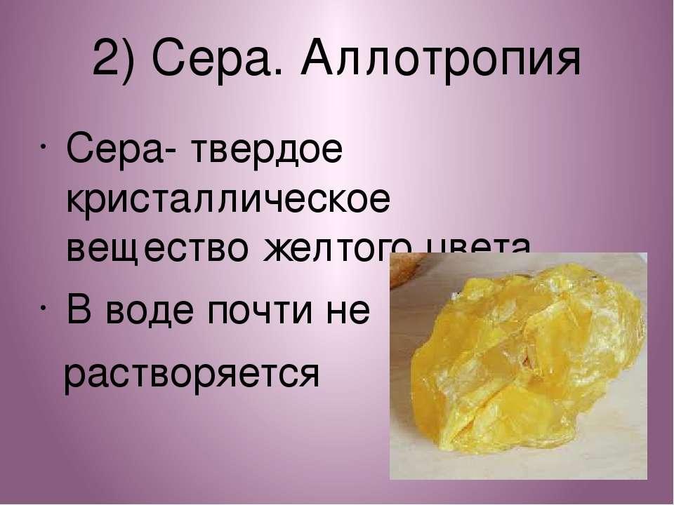 2) Сера. Аллотропия Сера- твердое кристаллическое вещество желтого цвета В во...