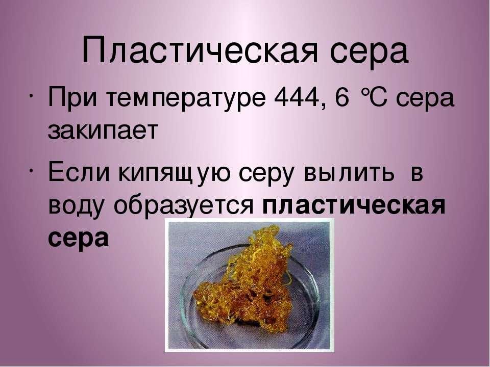 Пластическая сера При температуре 444, 6 °C сера закипает Если кипящую серу в...