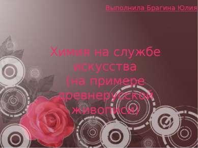 Химия на службе искусства (на примере древнерусской живописи) Выполнила Браги...