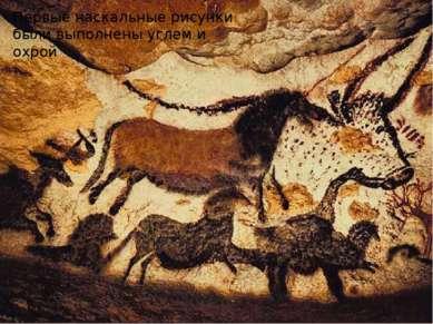Первые наскальные рисунки были выполнены углем и охрой