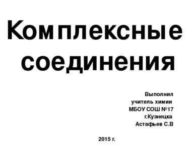 Комплексные соединения Выполнил учитель химии МБОУ СОШ №17 г.Кузнецка Астафье...