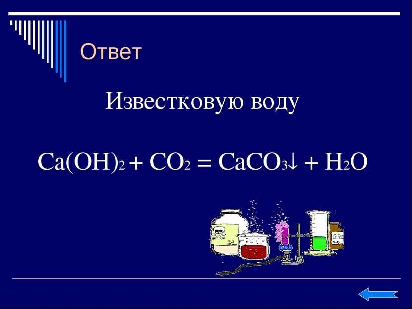 Ответ Известковую воду Ca(OH)2 + CO2 = CaCO3 + H2O