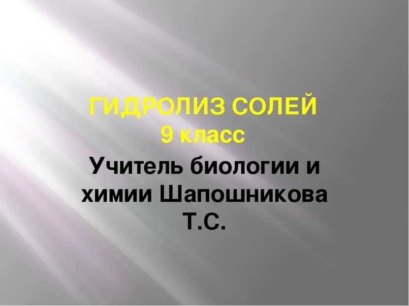 ГИДРОЛИЗ СОЛЕЙ 9 класс Учитель биологии и химии Шапошникова Т.С.