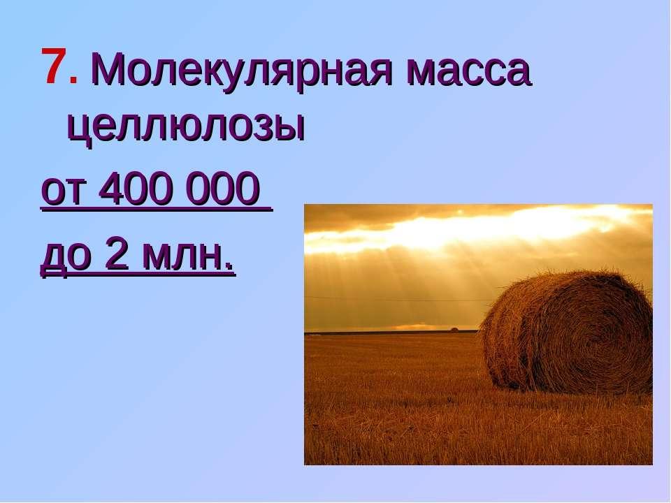 7. Молекулярная масса целлюлозы от 400 000 до 2 млн.