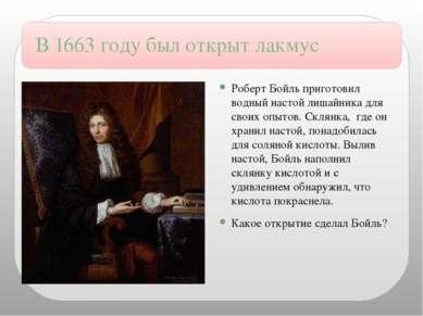 В 1663 году был открыт лакмус Роберт Бойль приготовил водный настой лишайника...
