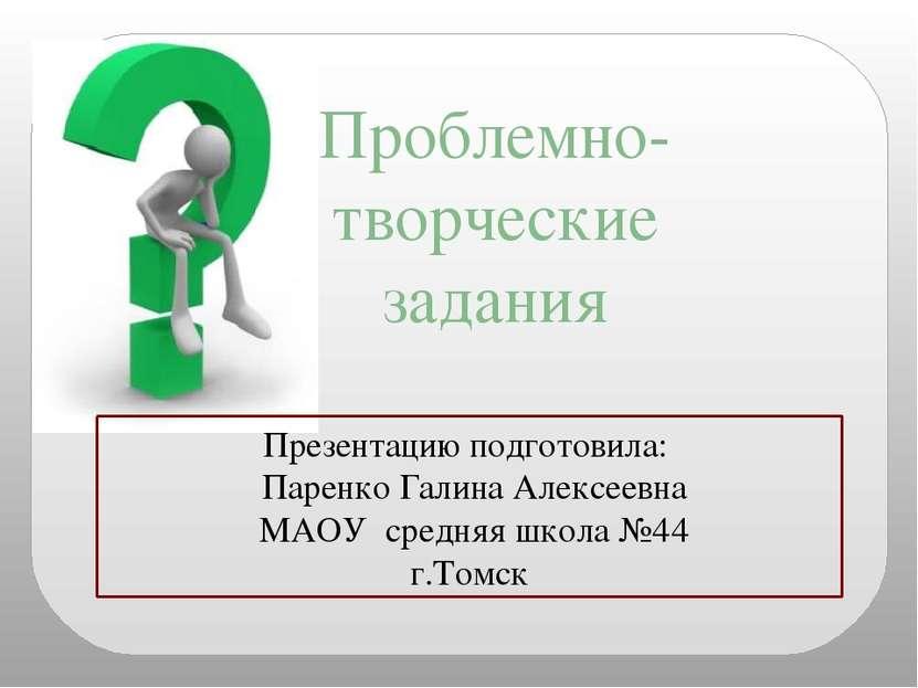 Проблемно- творческие задания Презентацию подготовила: Паренко Галина Алексее...